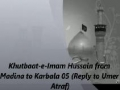 Khutbaat-e-Imam Hussain (a.s) from Madina to Karbala 05 (reply to Umer Atraf) - Urdu